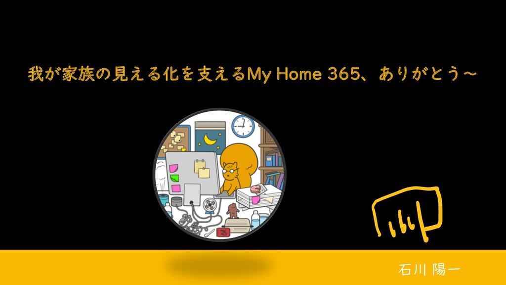 我が家族の見える化を支えるMy Home 365、ありがとう~ 石川 陽一