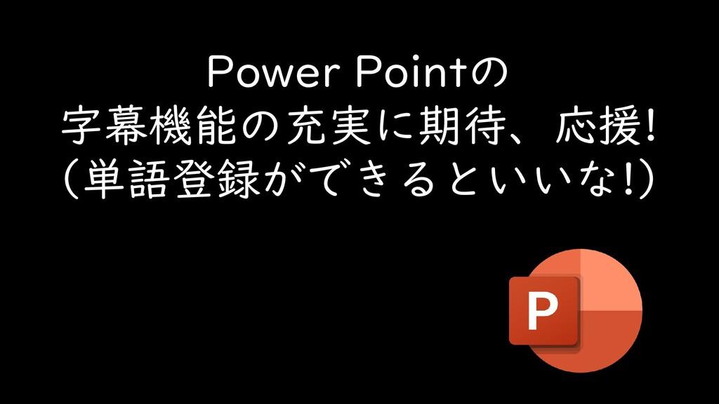 Power Pointの 字幕機能の充実に期待、応援! (単語登録ができるといいな!)