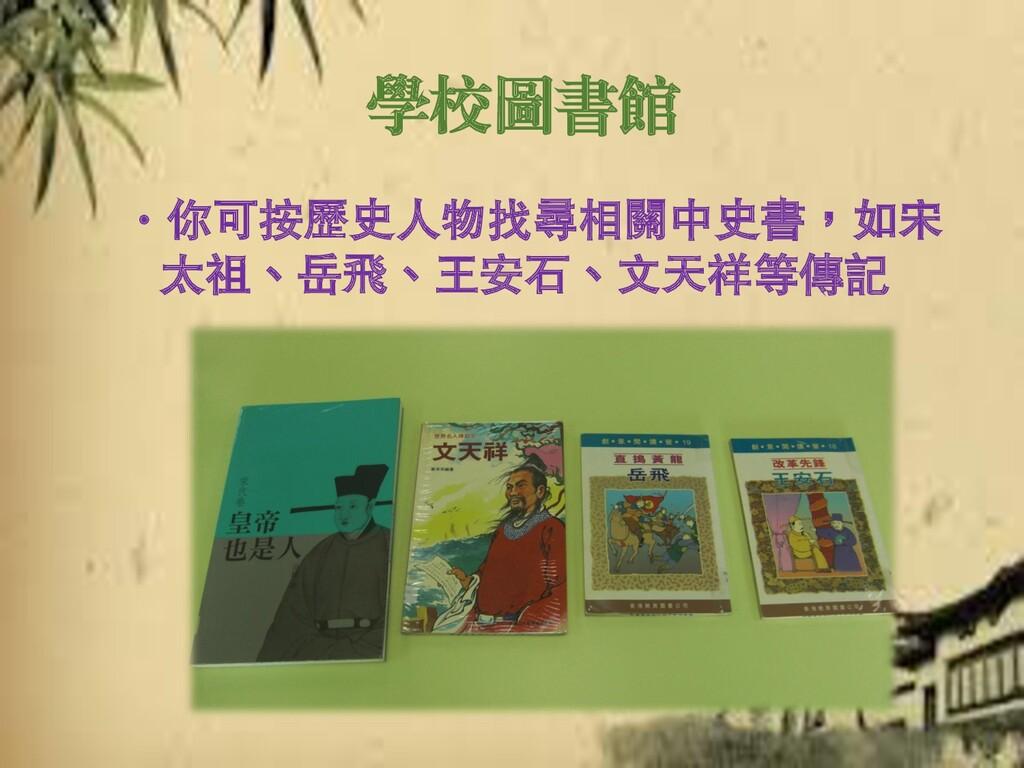 學校圖書館 ‧你可按歷史人物找尋相關中史書,如宋 太祖、岳飛、王安石、文天祥等傳記