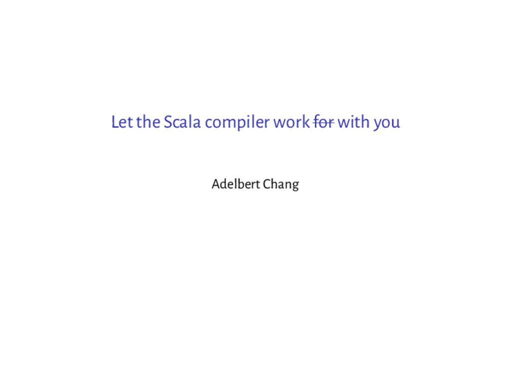 Let the Scala compiler work for with you Adelbe...