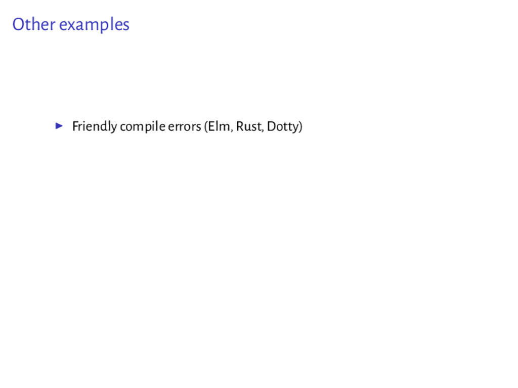 Other examples ▶ Friendly compile errors (Elm, ...