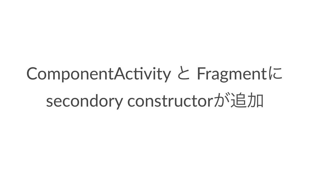 ComponentAc*vity ͱ Fragmentʹ secondory construc...