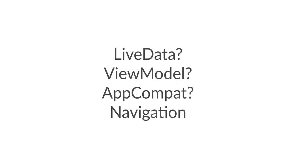 LiveData? ViewModel? AppCompat? Naviga5on