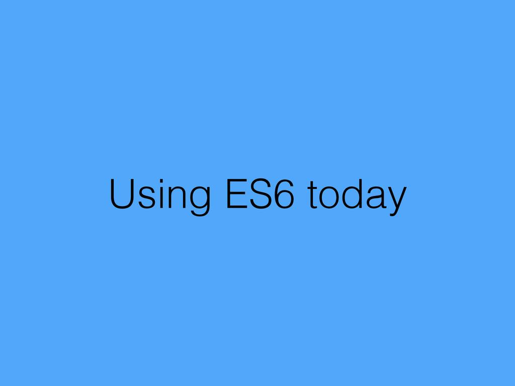 Using ES6 today