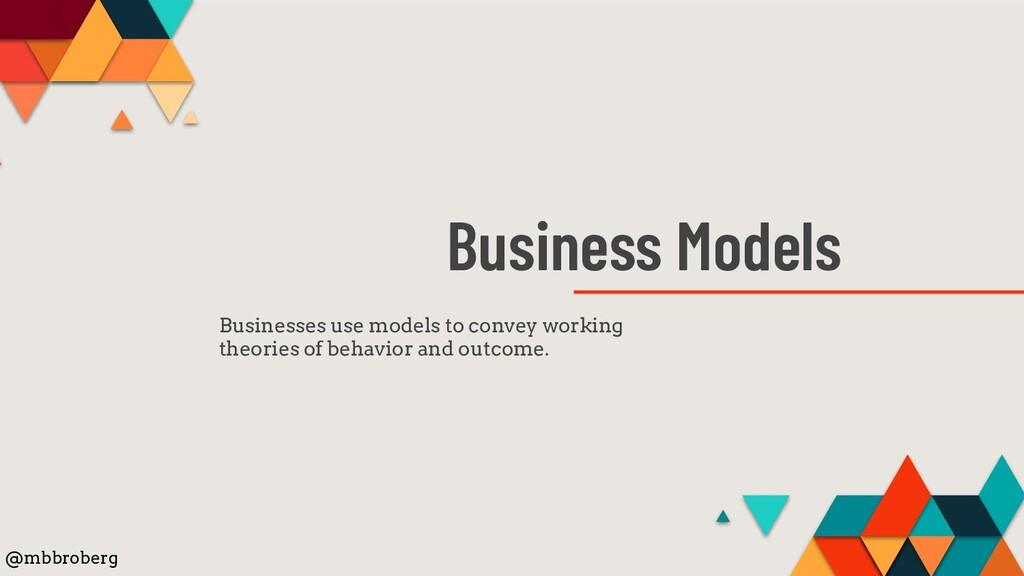 Business Models Businesses use models to convey...