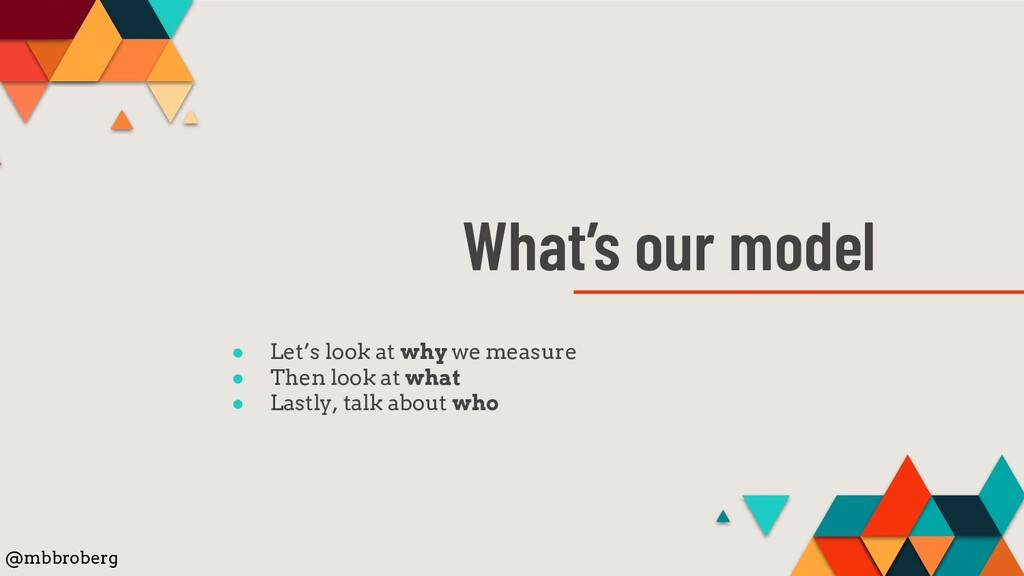 What's our model ● Let's look at why we measure...