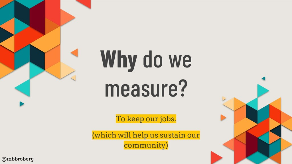 Why do we measure? To keep our jobs. (which wil...