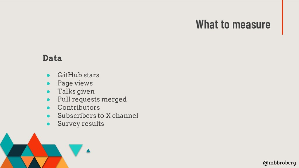 What to measure Data ● GitHub stars ● Page view...