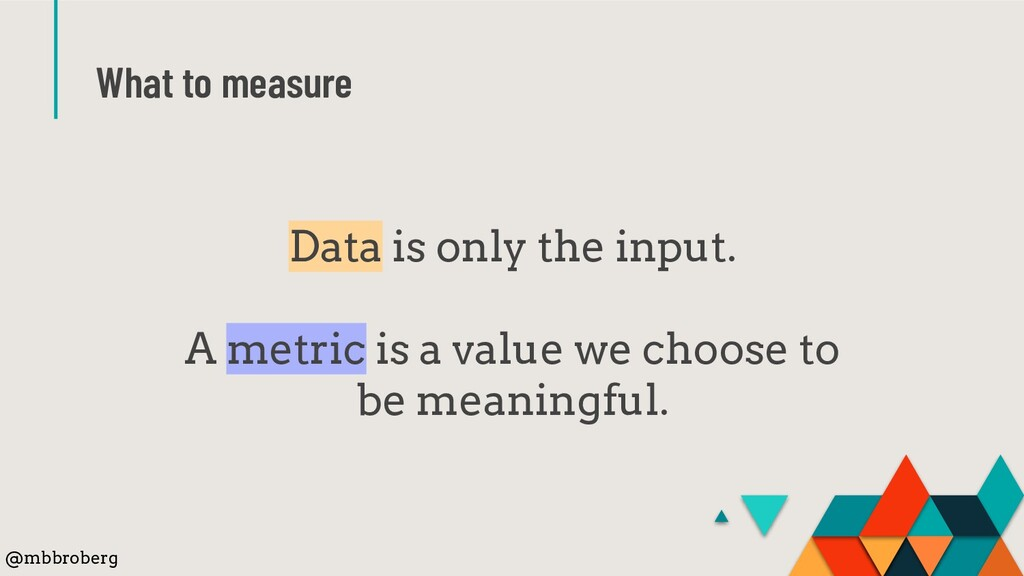 What to measure Data is only the input. A metri...
