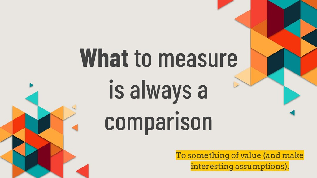 What to measure is always a comparison To somet...