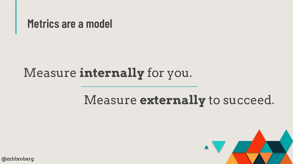 Metrics are a model Measure internally for you....