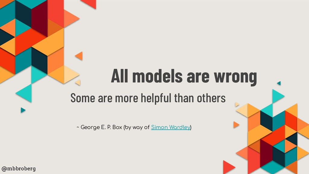 All models are wrong Some are more helpful than...