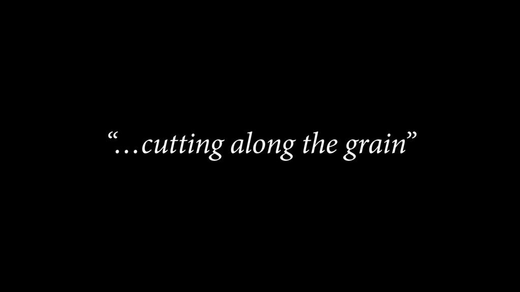 """…cutting along the grain"""