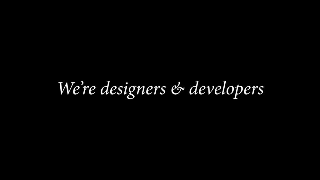 We're designers & developers