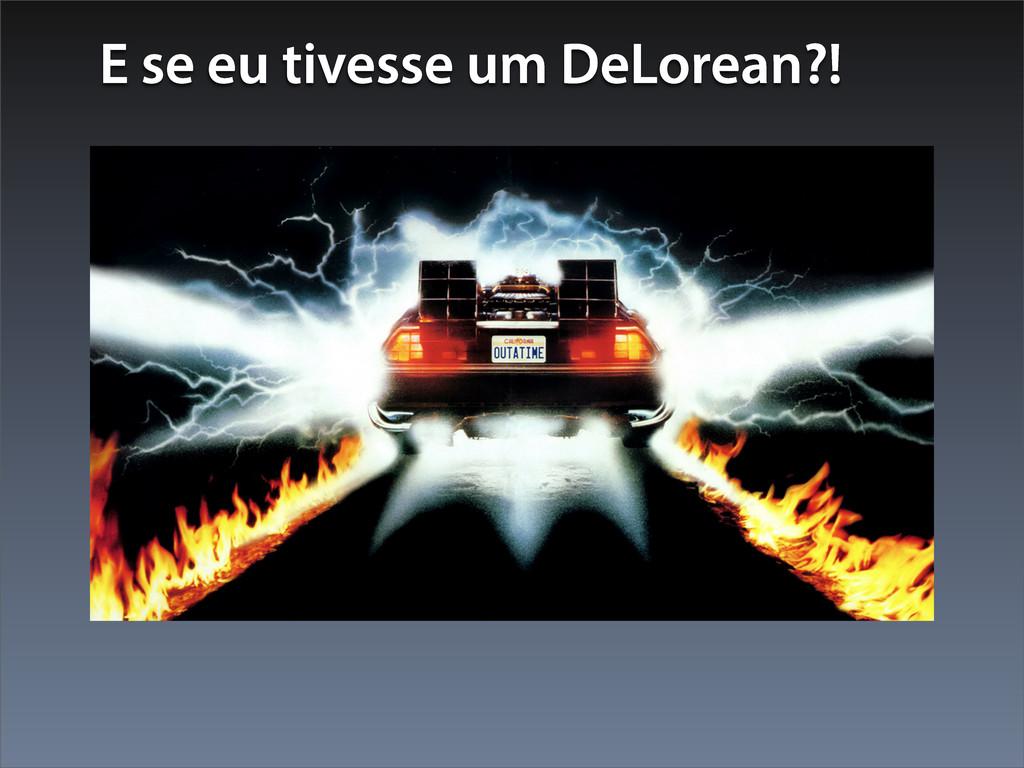 E se eu tivesse um DeLorean?!