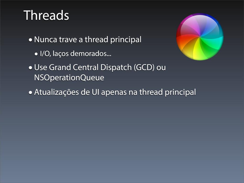 Threads •Nunca trave a thread principal • I/O, ...
