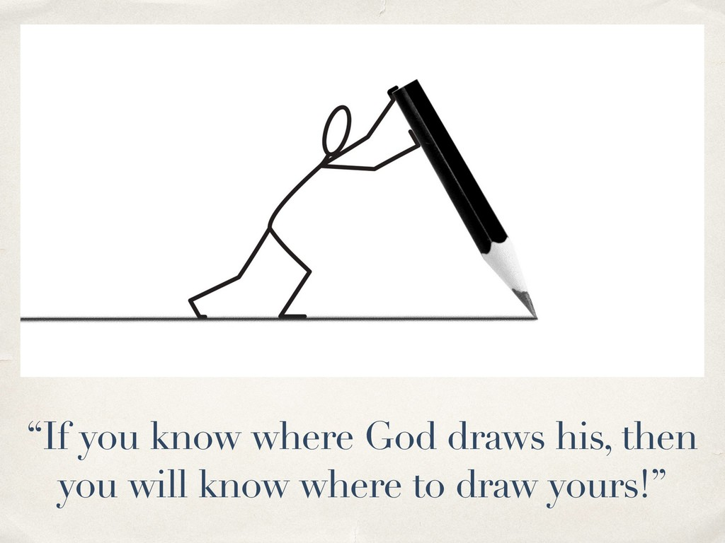 """If you know where God draws his, then you will..."