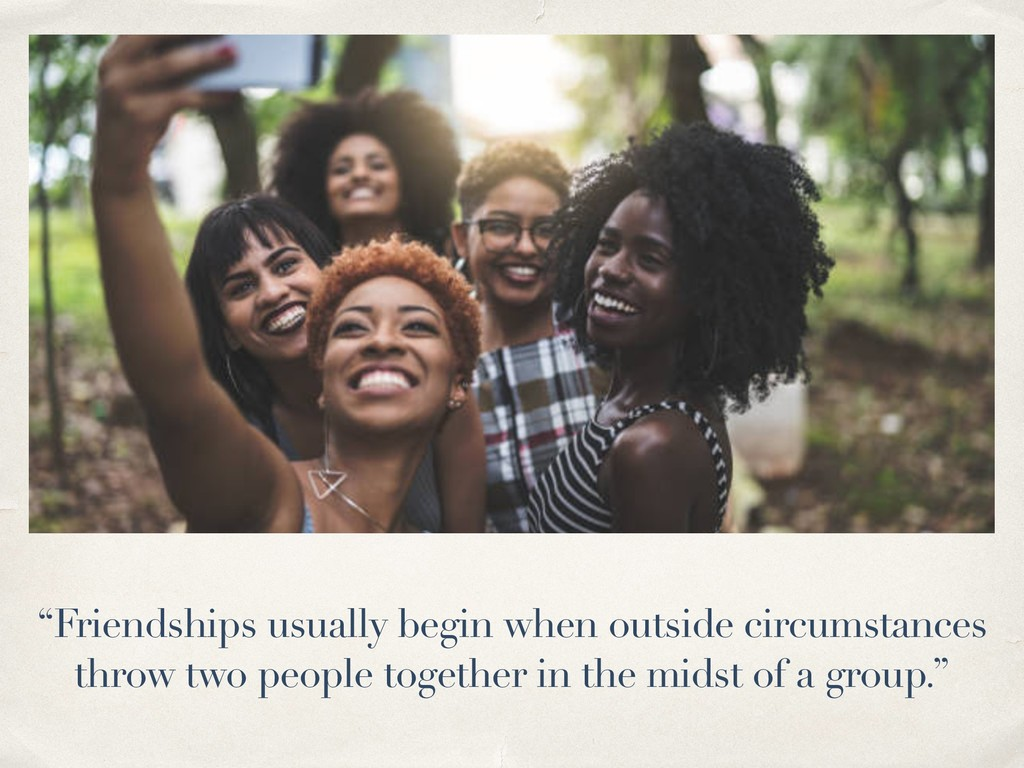 """Friendships usually begin when outside circums..."
