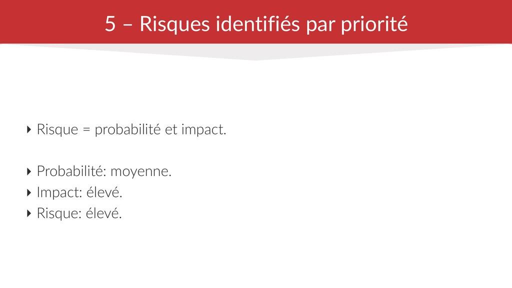 5 – Risques identifiés par priorité ‣ Risque = ...