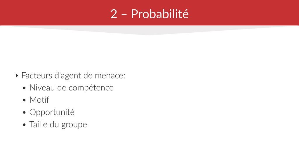 2 – Probabilité ‣ Facteurs d'agent de menace: •...