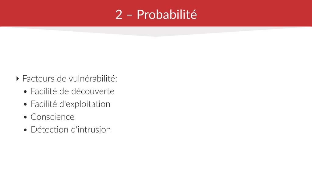 2 – Probabilité ‣ Facteurs de vulnérabilité: • ...