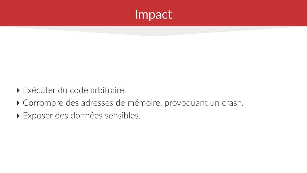Impact ‣ Exécuter du code arbitraire. ‣ Corromp...