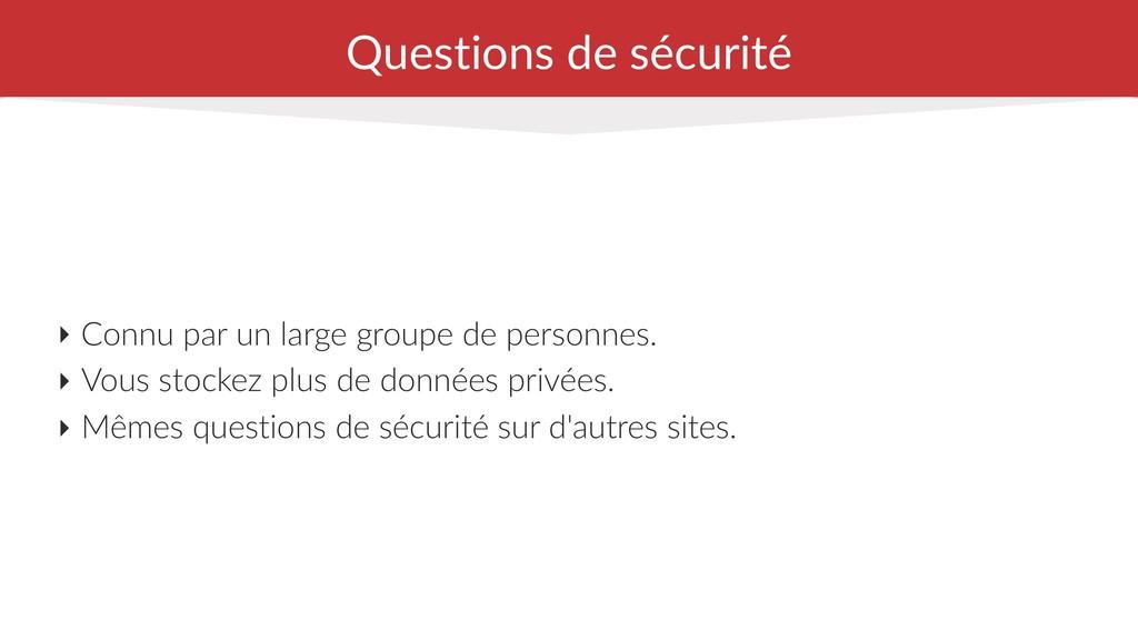Questions de sécurité ‣ Connu par un large grou...