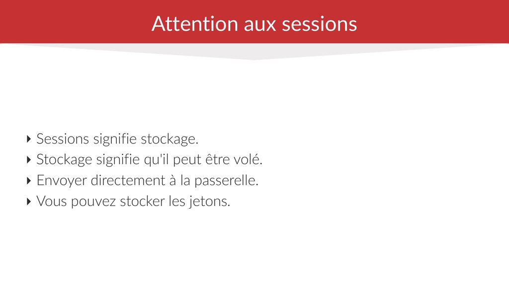 Attention aux sessions ‣ Sessions signifie stoc...