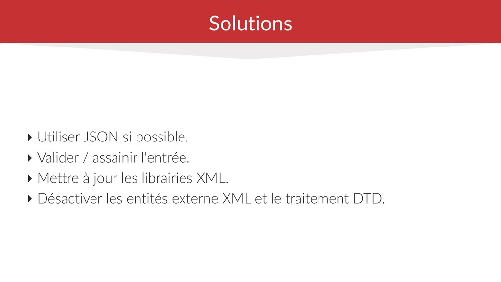 Solutions ‣ Utiliser JSON si possible. ‣ Valide...