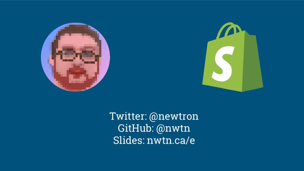 Twitter: @newtron GitHub: @nwtn Slides: nwtn.ca...