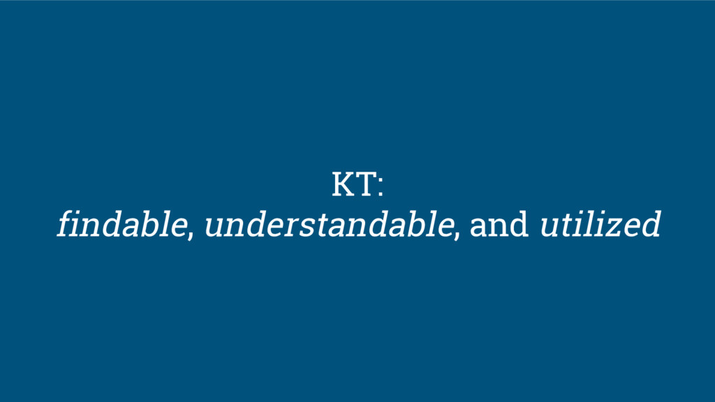 KT: findable, understandable, and utilized