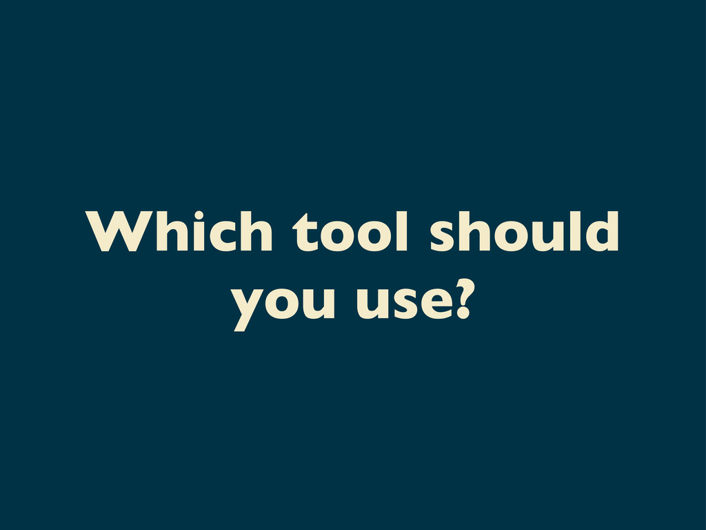 Which tool should you use?
