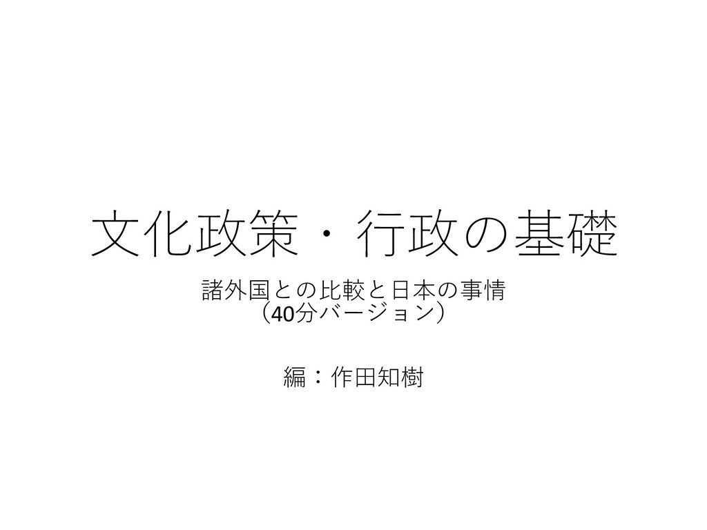 ⽂化政策・⾏政の基礎 諸外国との⽐較と⽇本の事情 (40分バージョン) 編:作⽥知樹
