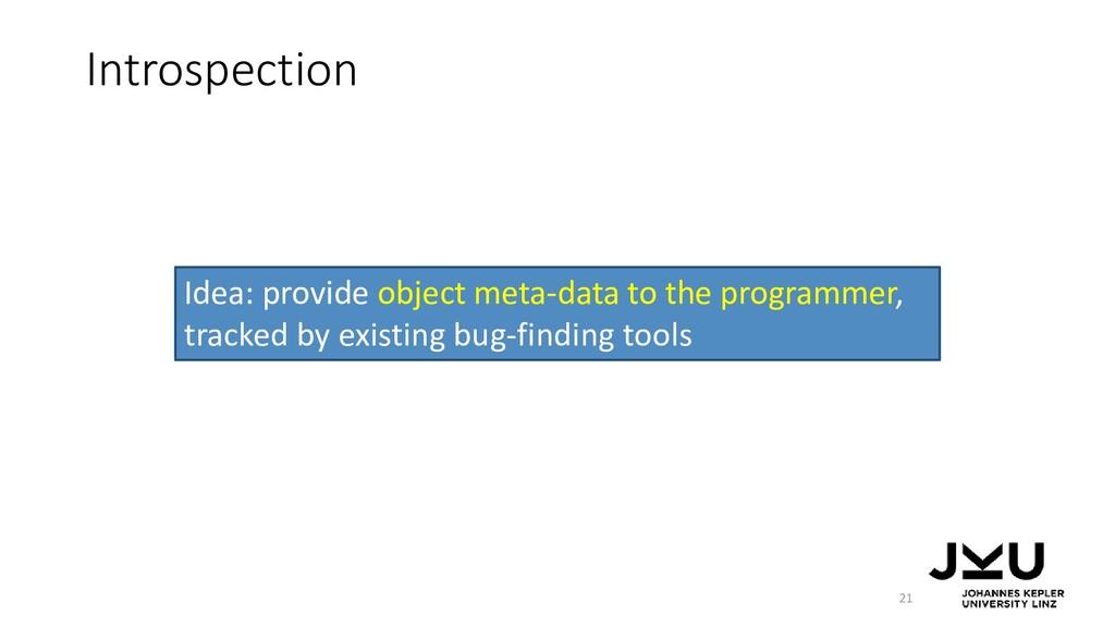 Introspection 21 Idea: provide object meta-data...