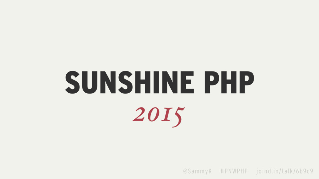 SUNSHINE PHP 2015 @SammyK #PNWPHP joind.in/talk...