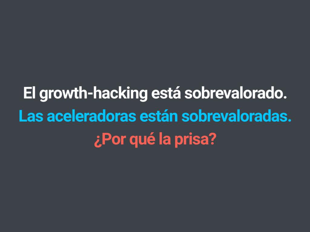 El growth-hacking está sobrevalorado. Las acele...
