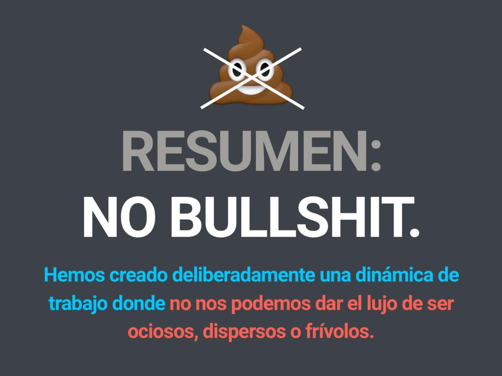 RESUMEN: NO BULLSHIT. Hemos creado deliberadame...