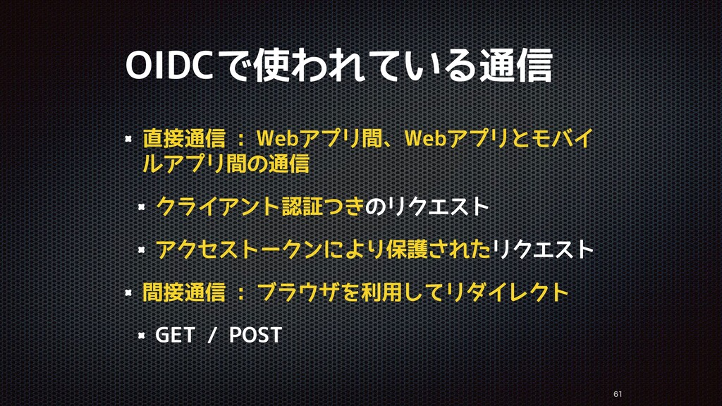 OIDCで使われている通信 直接通信 : Webアプリ間、Webアプリとモバイ ルアプリ間の通...
