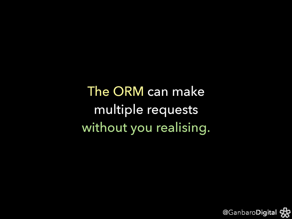 @GanbaroDigital The ORM can make multiple reque...