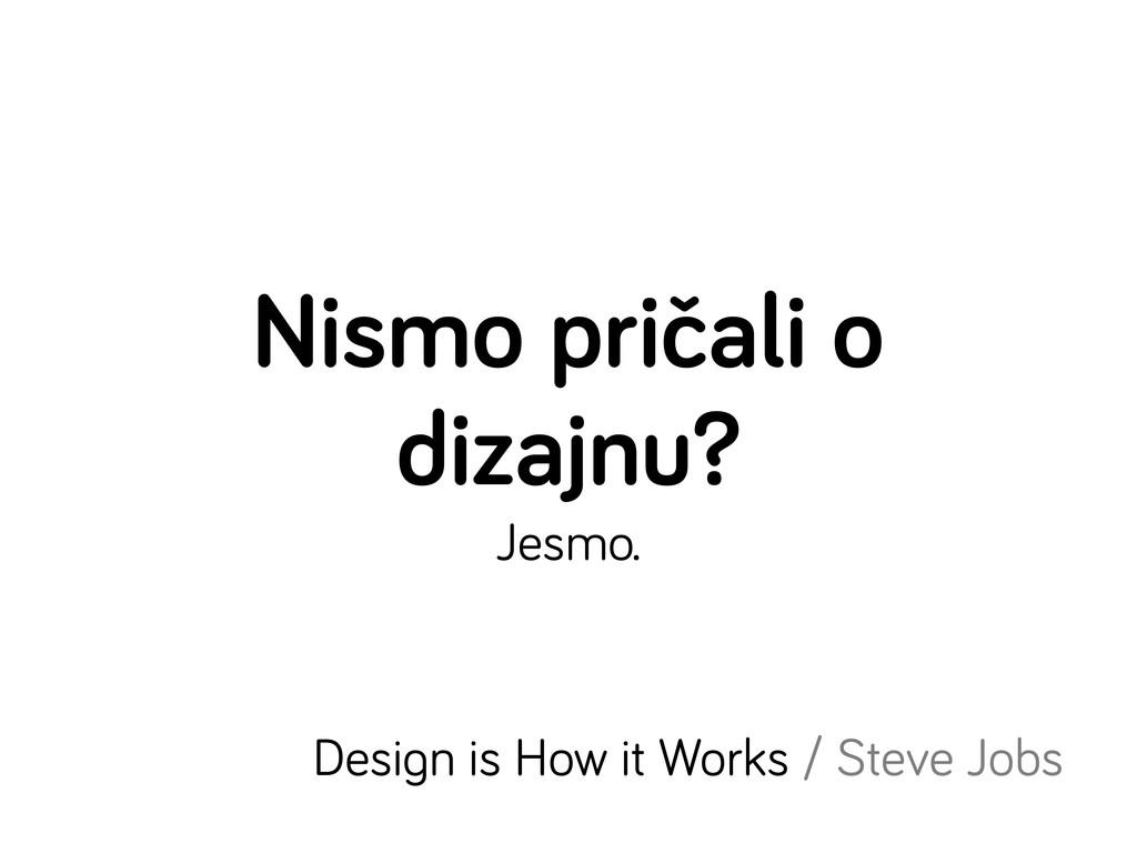 Nismo pričali o dizajnu? Jesmo. Desi n is How i...
