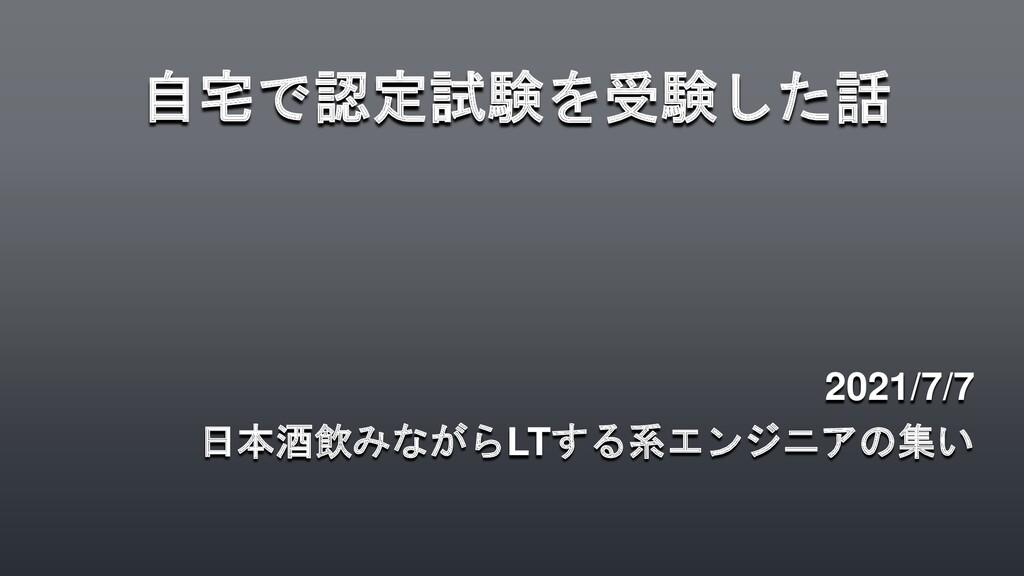 自宅で認定試験を受験した話 2021/7/7 日本酒飲みながらLTする系エンジニアの集い