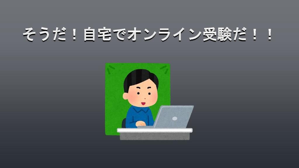 そうだ!自宅でオンライン受験だ!!