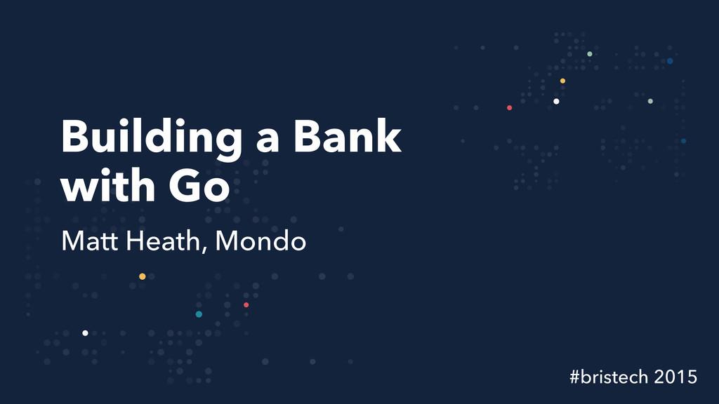 Building a Bank with Go Matt Heath, Mondo #bris...