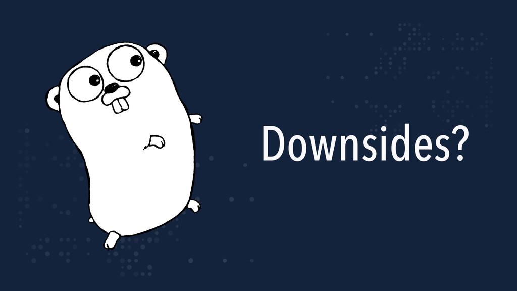 Downsides?