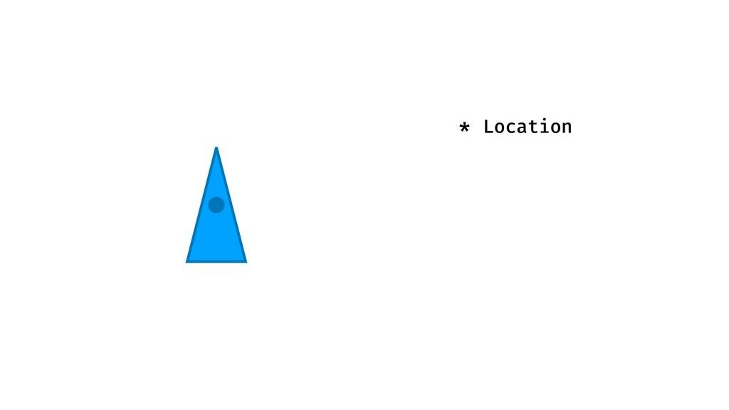 * Location