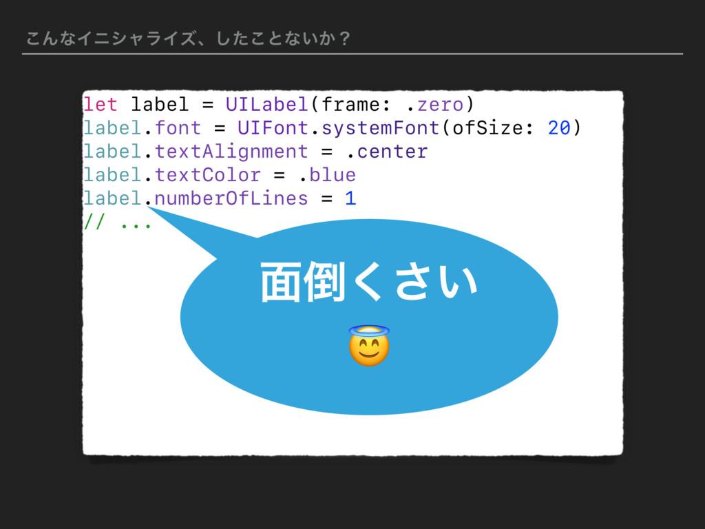 ͜ΜͳΠχγϟϥΠζɺͨ͜͠ͱͳ͍͔ʁ let label = UILabel(frame: ...