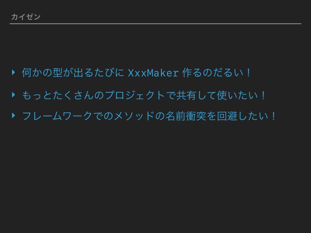 ΧΠθϯ ‣ Կ͔ͷܕ͕ग़Δͨͼʹ XxxMaker ࡞ΔͷͩΔ͍ʂ ‣ ͬͱͨ͘͞Μͷϓϩ...