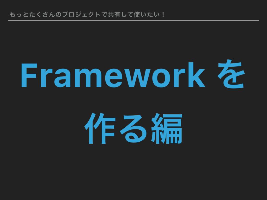 ͬͱͨ͘͞ΜͷϓϩδΣΫτͰڞ༗͍͍ͯͨ͠ʂ Framework Λ ࡞Δฤ