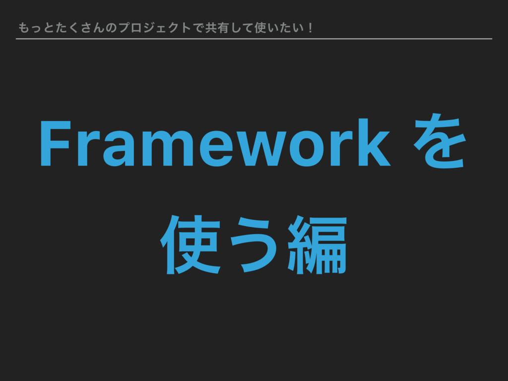 ͬͱͨ͘͞ΜͷϓϩδΣΫτͰڞ༗͍͍ͯͨ͠ʂ Framework Λ ͏ฤ