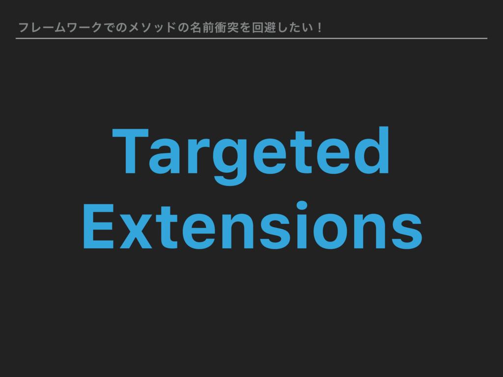 ϑϨʔϜϫʔΫͰͷϝιουͷ໊લিಥΛճආ͍ͨ͠ʂ Targeted Extensions